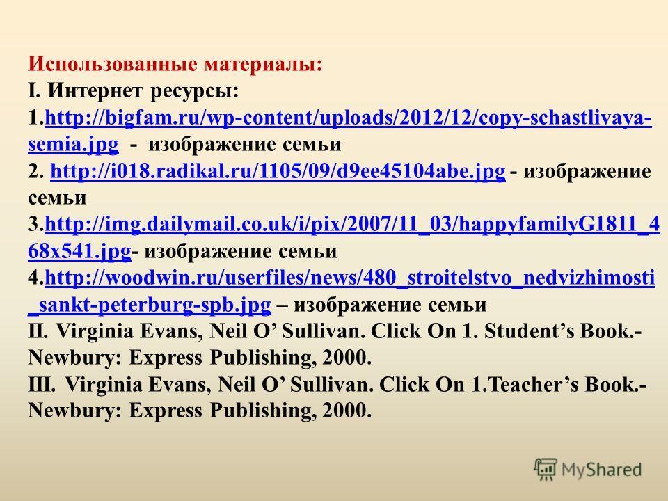 Использованные материалы: I. Интернет ресурсы: 1.http://bigfam.ru/wp-content/uploads/2012/12/copy-schastlivaya- semia.jpg - изображение семьи 2. http://i018.radikal.ru/1105/09/d9ee45104abe.jpg - изображение семьи 3.http://img.dailymail.co.uk/i/pix/20