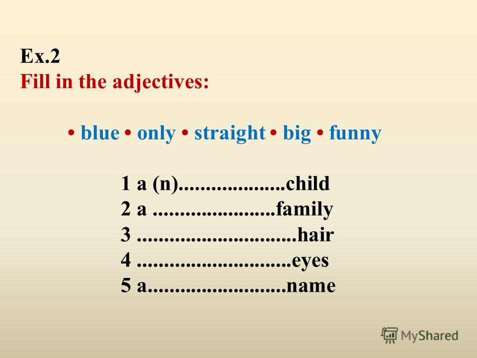 Ex.2 Fill in the adjectives: blue only straight big funny 1 a (n)....................child 2 a.......................family 3..............................hair 4.............................eyes 5 a..........................name