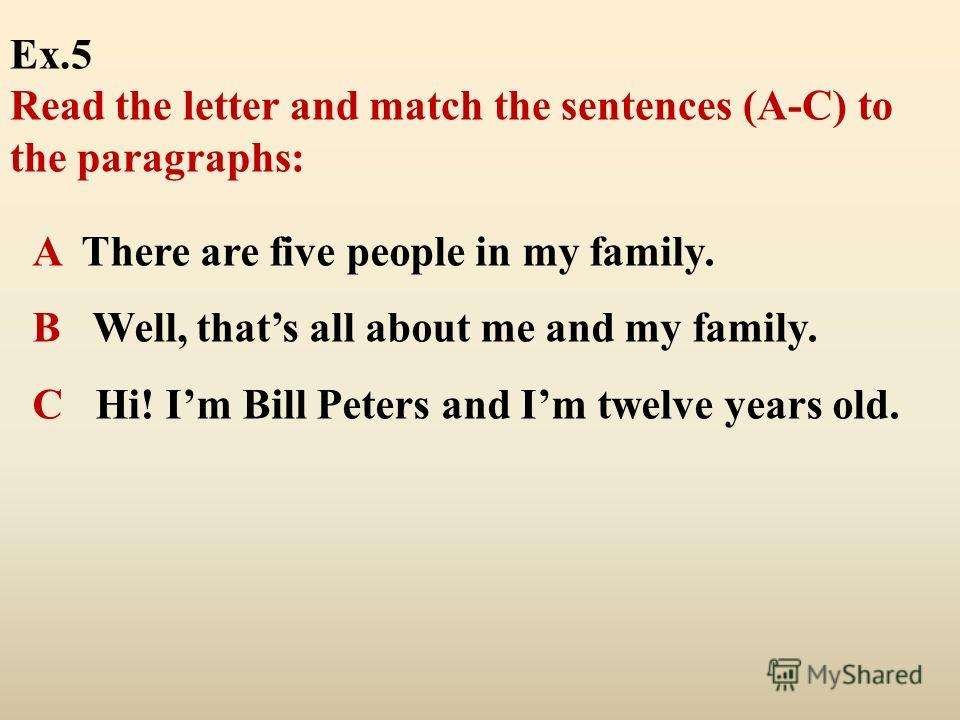 A There are five people in my family. В Well, thats all about me and my family. С Hi! Im Bill Peters and Im twelve years old. Ex.5 Read the letter and match the sentences (A-C) to the paragraphs: