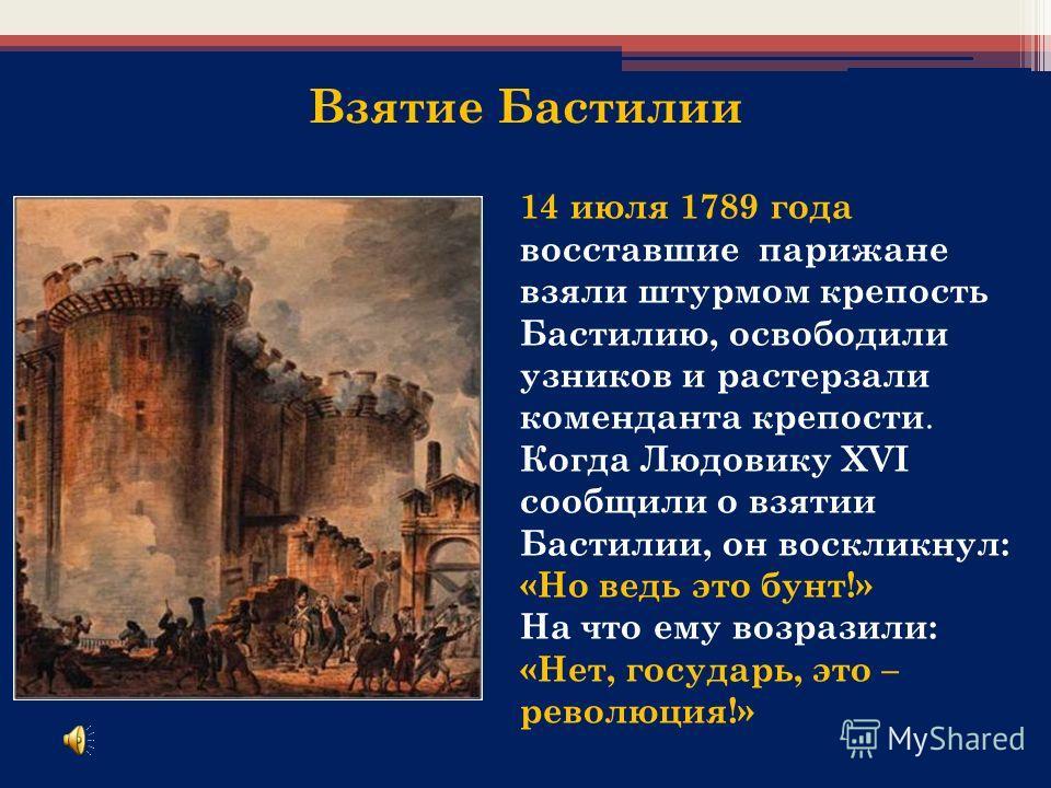Взятие Бастилии 14 июля 1789 года восставшие парижане взяли штурмом крепость Бастилию, освободили узников и растерзали коменданта крепости. Когда Людовику XVI сообщили о взятии Бастилии, он воскликнул: «Но ведь это бунт!» На что ему возразили: «Нет,