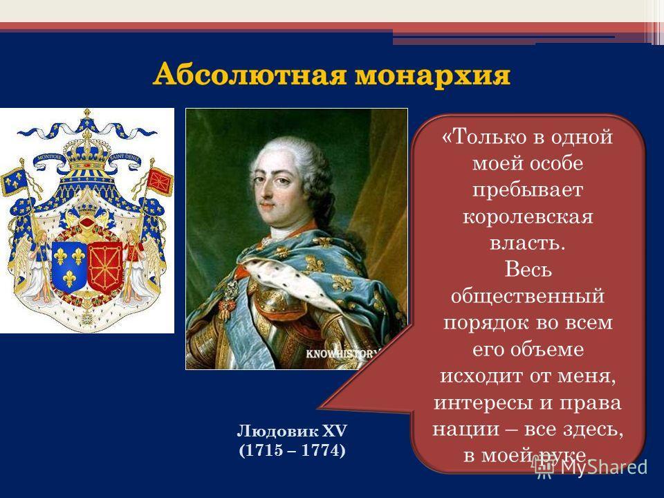 Людовик XV (1715 – 1774) «Только в одной моей особе пребывает королевская власть. Весь общественный порядок во всем его объеме исходит от меня, интересы и права нации – все здесь, в моей руке.