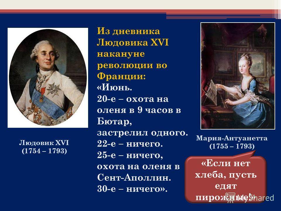 Из дневника Людовика XVI накануне революции во Франции: «Июнь. 20-е – охота на оленя в 9 часов в Бютар, застрелил одного. 22-е – ничего. 25-е – ничего, охота на оленя в Сент-Аполлин. 30-е – ничего». Мария-Антуанетта (1755 – 1793) «Если нет хлеба, пус