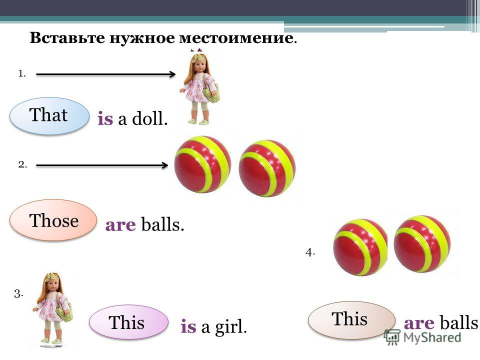 Вставьте нужное местоимение. 1. is a doll. 2. are balls. 3. is a girl. 4. are balls. That Those This