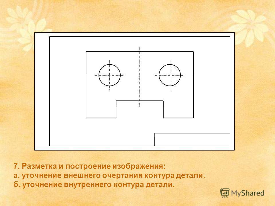 7. Разметка и построение изображения: а. уточнение внешнего очертания контура детали. б. уточнение внутреннего контура детали.