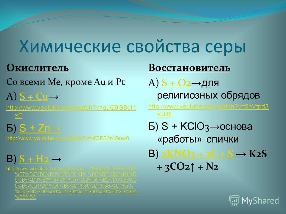 Химические свойства серы Окислитель Со всеми Ме, кроме Au и Pt А) S + Cu S + Cu http://www.youtube.com/watch?v=quQ9GBdln xE Б) S + ZnS + Zn http://www.youtube.com/watch?v=xfOFS2mGuw0 В) S + H2 S + H2 http://www.videolica.com/videos/uoA__29o09s/%D0%B2