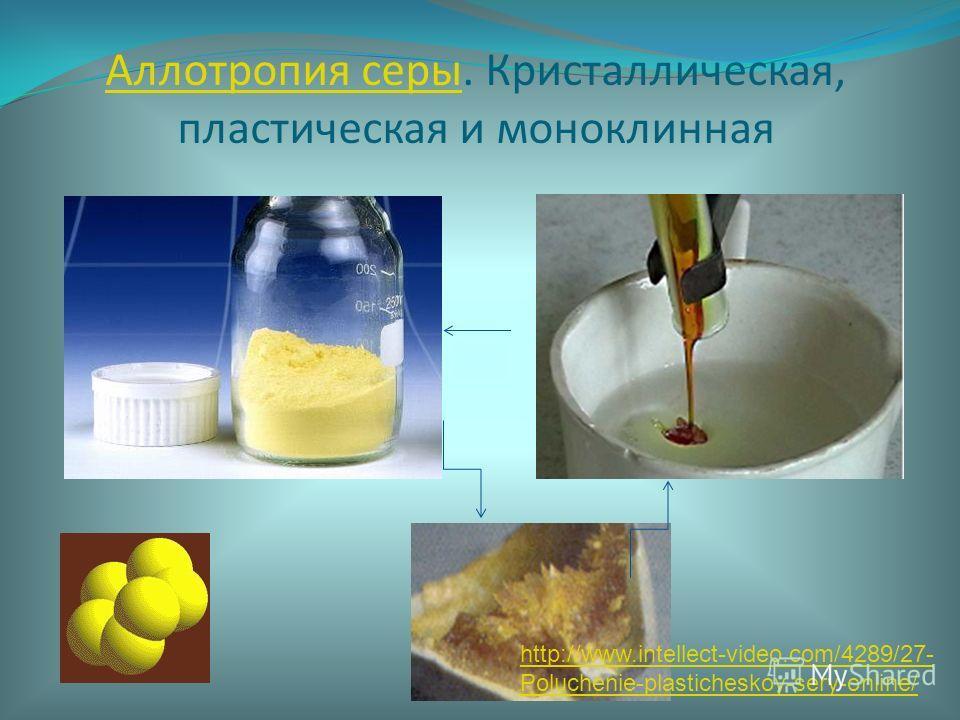 Аллотропия серыАллотропия серы. Кристаллическая, пластическая и моноклинная http://www.intellect-video.com/4289/27- Poluchenie-plasticheskoy-sery-online/