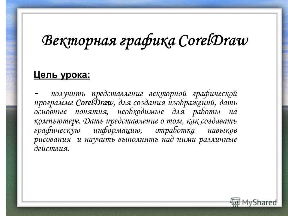 Векторная графика CorelDraw Цель урока: - получить представление векторной графической программе CorelDraw, для создания изображений, дать основные понятия, необходимые для работы на компьютере. Дать представление о том, как создавать графическую инф