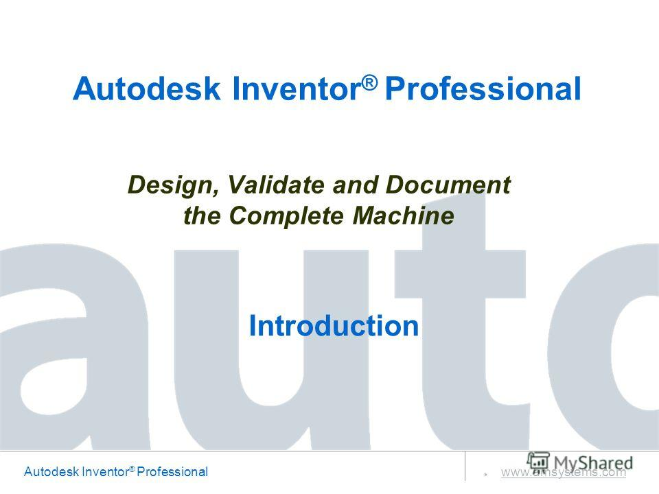 Autodesk Inventor ® Professional www.amsystems.com Design, Validate and Document the Complete Machine Autodesk Inventor ® Professional Introduction