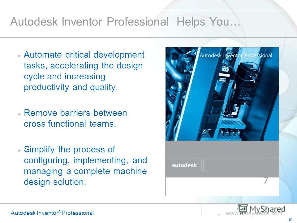 10 www.amsystems.com Autodesk Inventor ® Professional Autodesk Inventor Professional Helps You… Automate critical development tasks, accelerating the design cycle and increasing productivity and quality. Remove barriers between cross functional teams