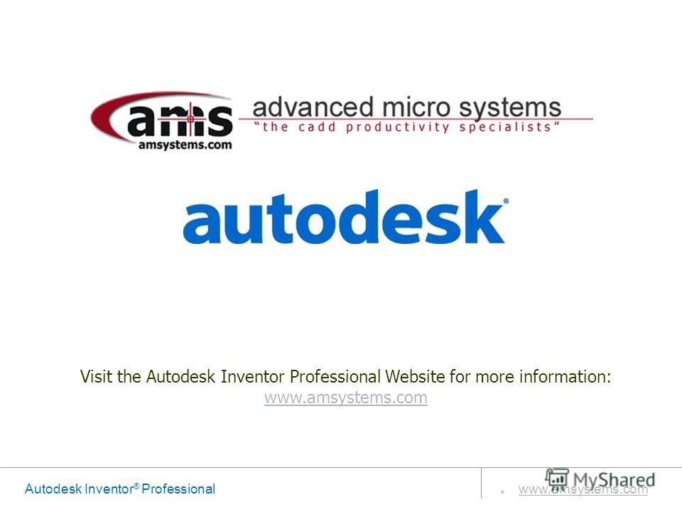 Autodesk Inventor ® Professional www.amsystems.com Visit the Autodesk Inventor Professional Website for more information: www.amsystems.com www.amsystems.com