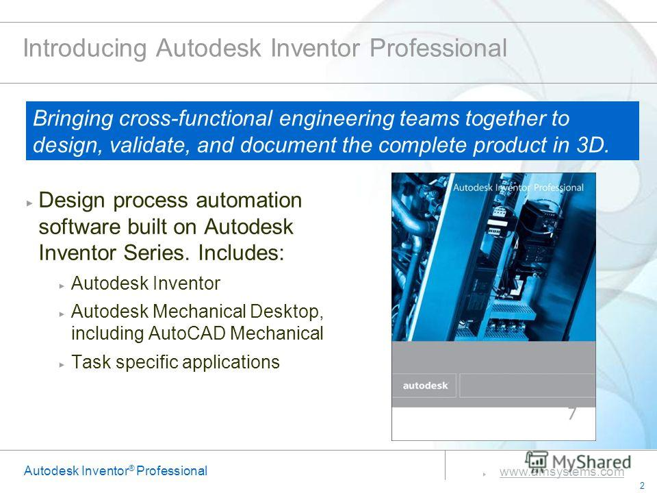 2 www.amsystems.com Autodesk Inventor ® Professional Introducing Autodesk Inventor Professional Design process automation software built on Autodesk Inventor Series. Includes: Autodesk Inventor Autodesk Mechanical Desktop, including AutoCAD Mechanica