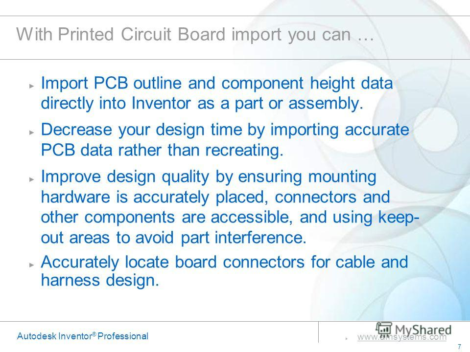 7 www.amsystems.com Autodesk Inventor ® Professional With Printed Circuit Board import you can … Import PCB outline and component height data directly into Inventor as a part or assembly. Decrease your design time by importing accurate PCB data rathe
