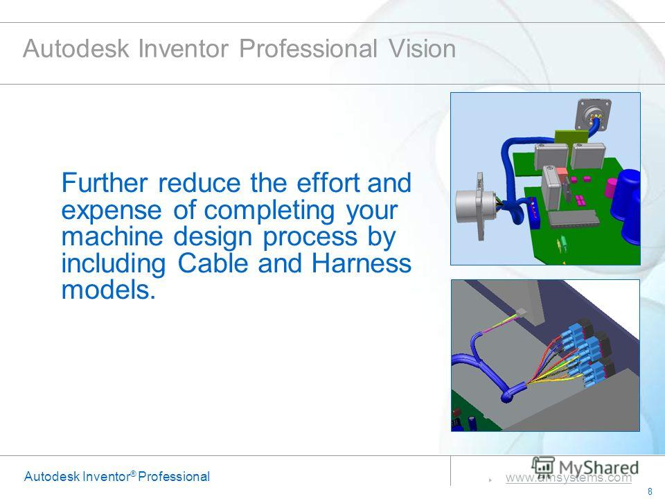 8 www.amsystems.com Autodesk Inventor ® Professional Autodesk Inventor Professional Vision Further reduce the effort and expense of completing your machine design process by including Cable and Harness models.