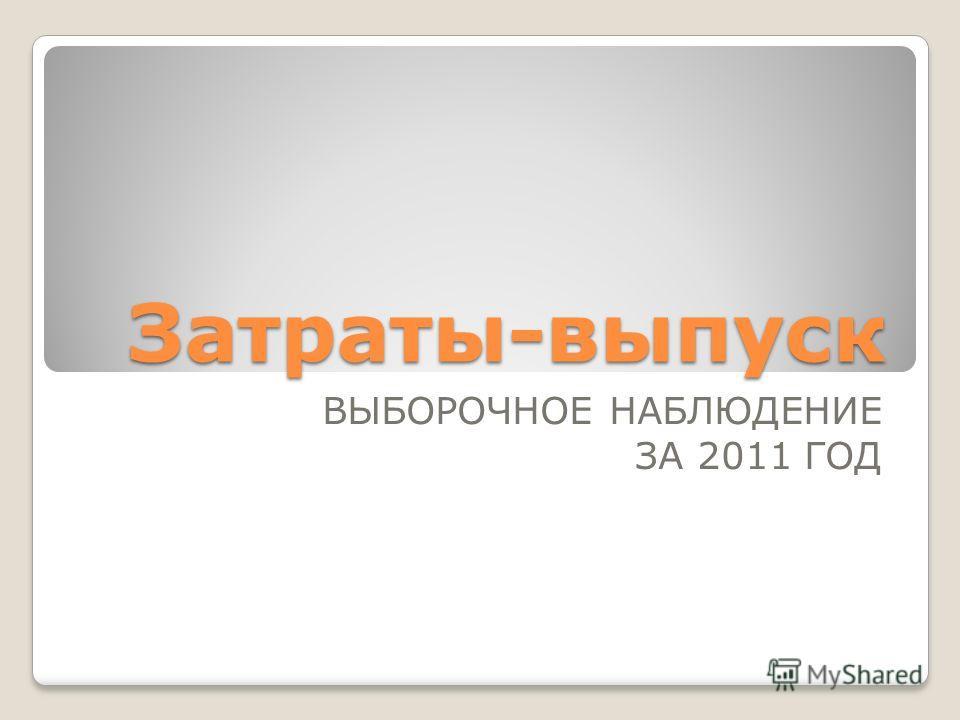 Затраты-выпуск ВЫБОРОЧНОЕ НАБЛЮДЕНИЕ ЗА 2011 ГОД