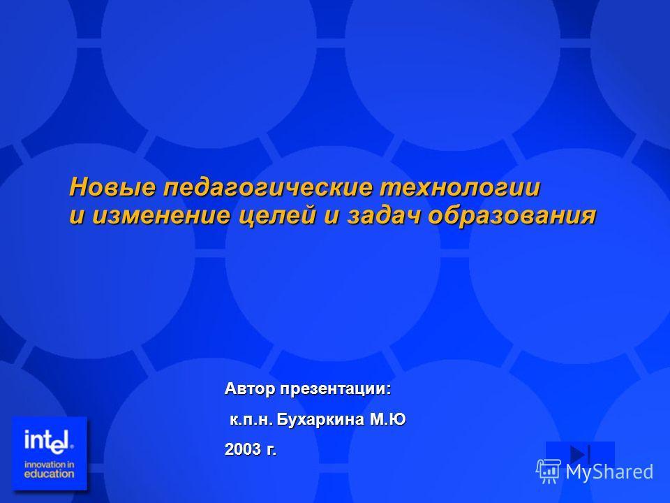 Новые педагогические технологии и изменение целей и задач образования Автор презентации: к.п.н. Бухаркина М.Ю к.п.н. Бухаркина М.Ю 2003 г.