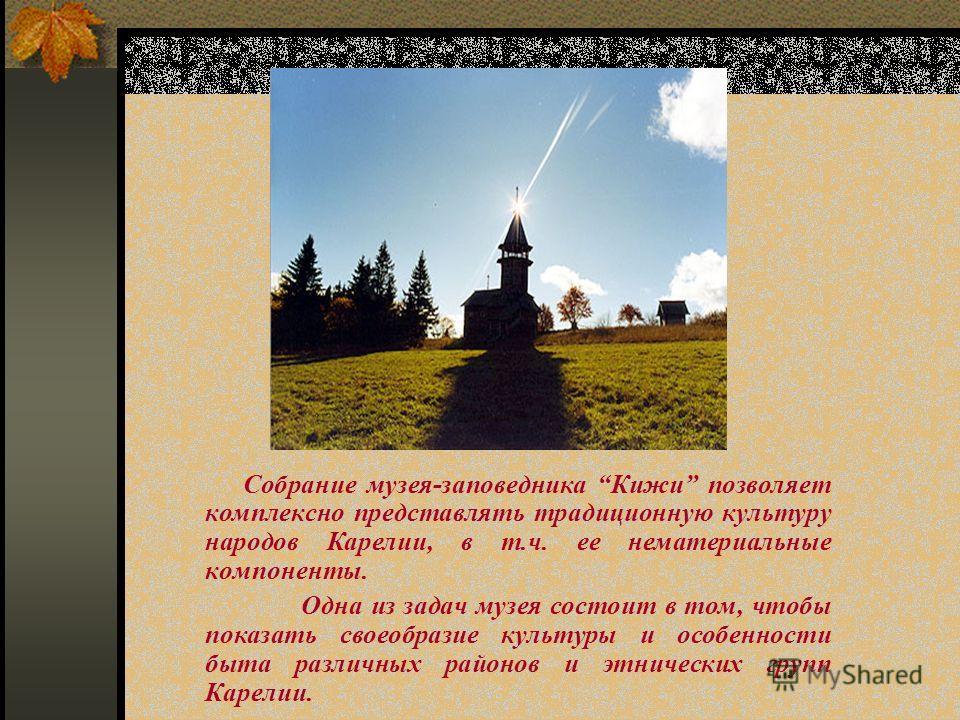 Собрание музея-заповедника Кижи позволяет комплексно представлять традиционную культуру народов Карелии, в т.ч. ее нематериальные компоненты. Одна из задач музея состоит в том, чтобы показать своеобразие культуры и особенности быта различных районов