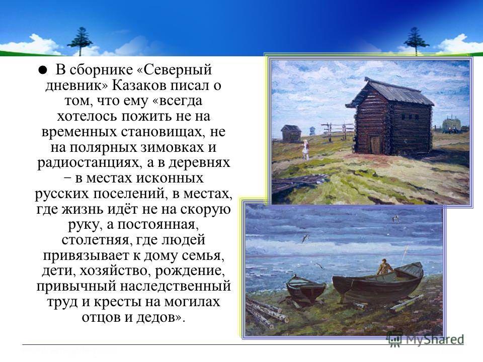 В сборнике « Северный дневник » Казаков писал о том, что ему « всегда хотелось пожить не на временных становищах, не на полярных зимовках и радиостанциях, а в деревнях – в местах исконных русских поселений, в местах, где жизнь идёт не на скорую руку,
