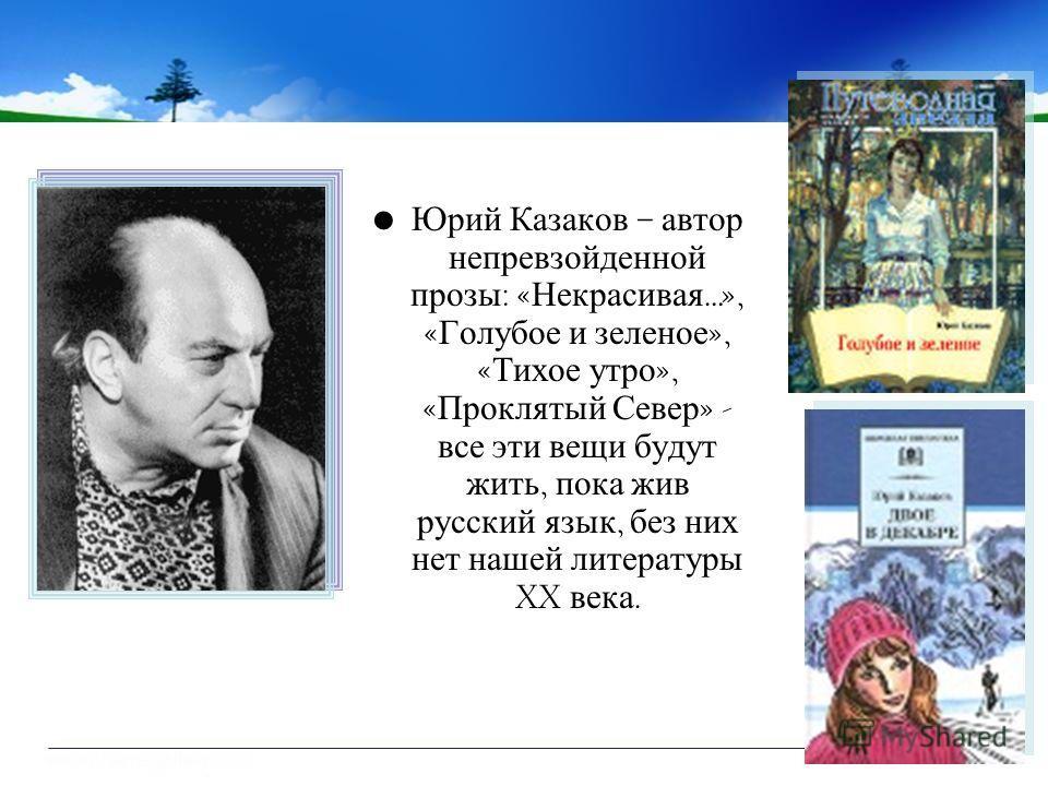 Юрий Казаков – автор непревзойденной прозы : « Некрасивая …», « Голубое и зеленое », « Тихое утро », « Проклятый Север » - все эти вещи будут жить, пока жив русский язык, без них нет нашей литературы XX века.