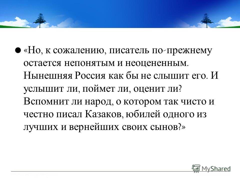 « Но, к сожалению, писатель по - прежнему остается непонятым и неоцененным. Нынешняя Россия как бы не слышит его. И услышит ли, поймет ли, оценит ли ? Вспомнит ли народ, о котором так чисто и честно писал Казаков, юбилей одного из лучших и вернейших