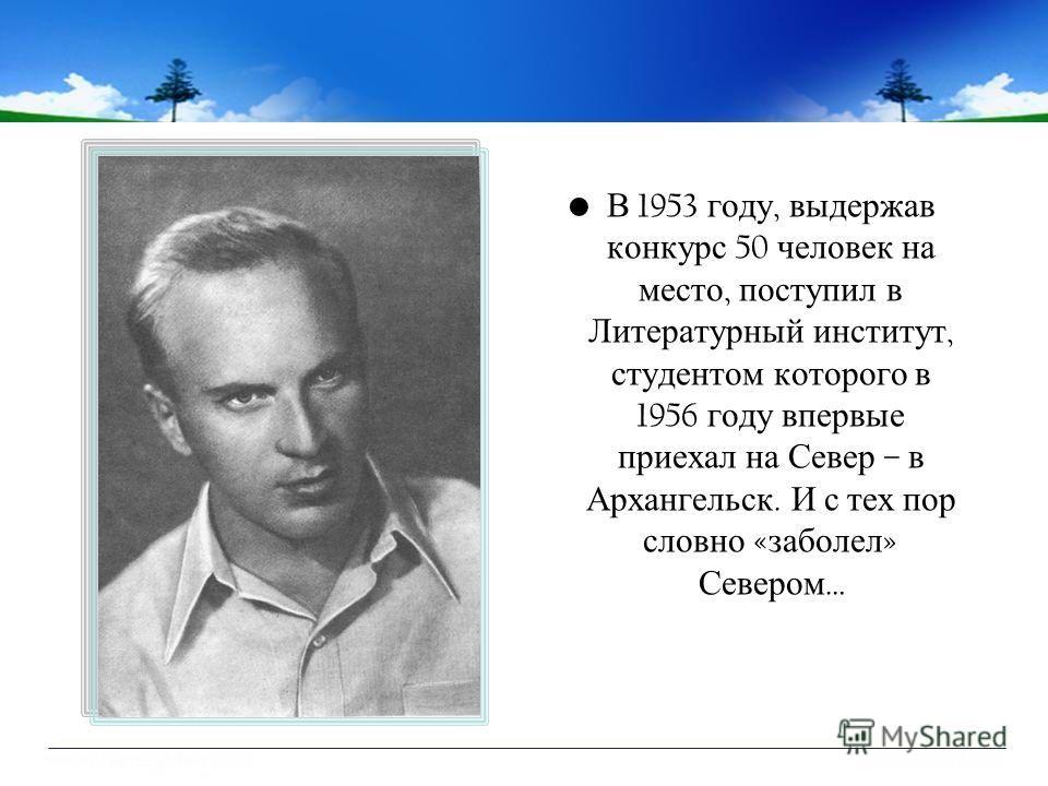 В 1953 году, выдержав конкурс 50 человек на место, поступил в Литературный институт, студентом которого в 1956 году впервые приехал на Север – в Архангельск. И с тех пор словно « заболел » Севером …