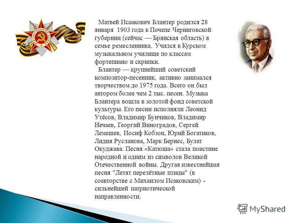 Матвей Исаакович Блантер родился 28 января 1903 года в Почепе Черниговской губернии (сейчас Брянская область) в семье ремесленника. Учился в Курском музыкальном училище по классам фортепиано и скрипки. Блантер крупнейший советский композитор-песенник