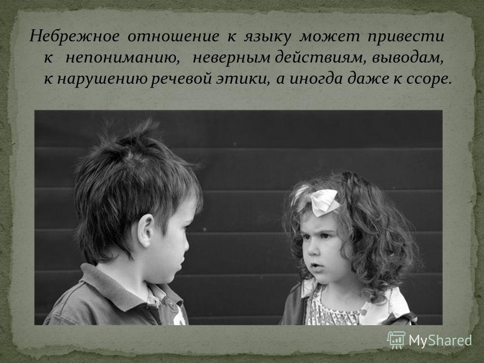 Небрежное отношение к языку может привести к непониманию, неверным действиям, выводам, к нарушению речевой этики, а иногда даже к ссоре.