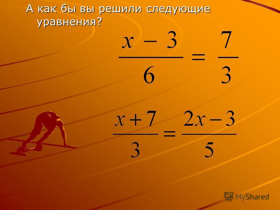 А как бы вы решили следующие уравнения?
