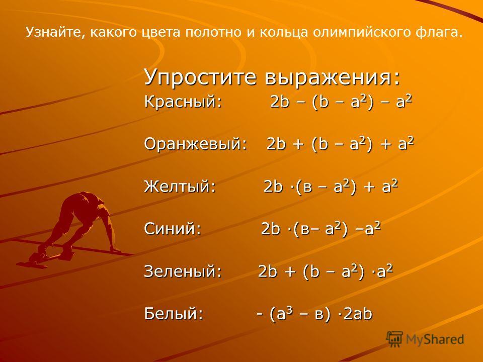 Упростите выражения: Красный: 2b – (b – а 2 ) – а 2 Оранжевый: 2b + (b – а 2 ) + а 2 Желтый: 2b ·(в – а 2 ) + а 2 Синий: 2b ·(в– а 2 ) –а 2 Зеленый: 2b + (b – а 2 ) ·а 2 Белый: - (а 3 – в) ·2аb Узнайте, какого цвета полотно и кольца олимпийского флаг