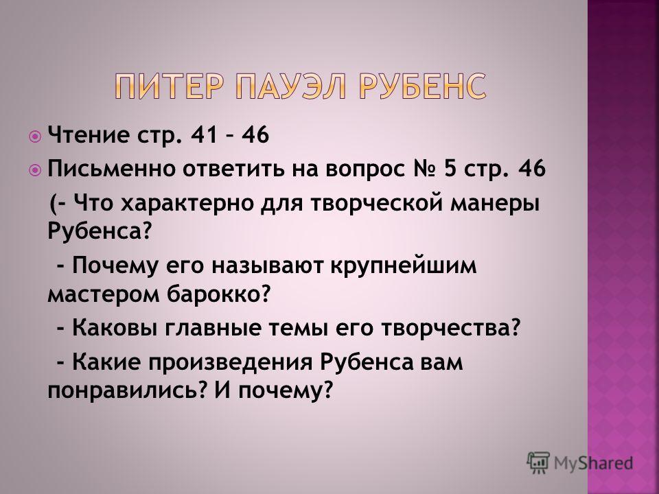 Чтение стр. 41 – 46 Письменно ответить на вопрос 5 стр. 46 (- Что характерно для творческой манеры Рубенса? - Почему его называют крупнейшим мастером барокко? - Каковы главные темы его творчества? - Какие произведения Рубенса вам понравились? И почем