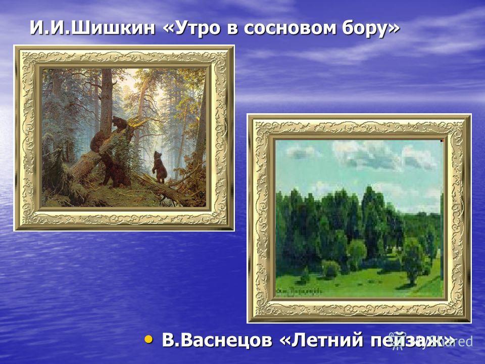И.И.Шишкин «Утро в сосновом бору» В.Васнецов «Летний пейзаж» В.Васнецов «Летний пейзаж»
