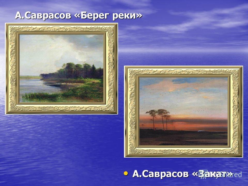 А.Саврасов «Берег реки» А.Саврасов «Закат» А.Саврасов «Закат»