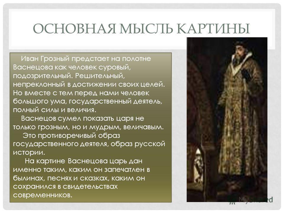 ОСНОВНАЯ МЫСЛЬ КАРТИНЫ Иван Грозный предстает на полотне Васнецова как человек суровый, подозрительный. Решительный, непреклонный в достижении своих целей. Но вместе с тем перед нами человек большого ума, государственный деятель, полный силы и величи