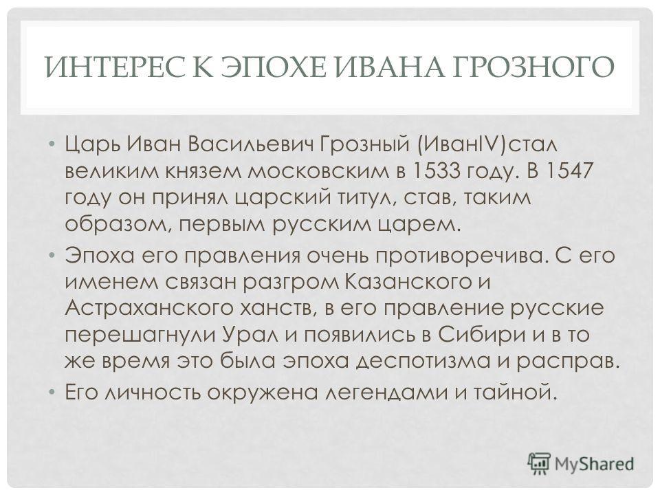 ИНТЕРЕС К ЭПОХЕ ИВАНА ГРОЗНОГО Царь Иван Васильевич Грозный (ИванIV)стал великим князем московским в 1533 году. В 1547 году он принял царский титул, став, таким образом, первым русским царем. Эпоха его правления очень противоречива. С его именем связ