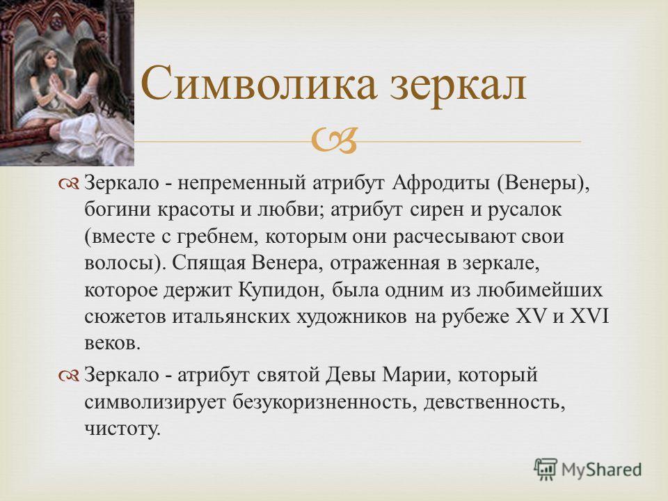 Зеркало - непременный атрибут Афродиты ( Венеры ), богини красоты и любви ; атрибут сирен и русалок ( вместе с гребнем, которым они расчесывают свои волосы ). Спящая Венера, отраженная в зеркале, которое держит Купидон, была одним из любимейших сюжет