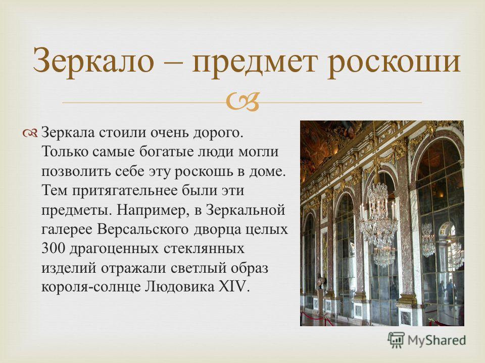 Зеркала стоили очень дорого. Только самые богатые люди могли позволить себе эту роскошь в доме. Тем притягательнее были эти предметы. Например, в Зеркальной галерее Версальского дворца целых 300 драгоценных стеклянных изделий отражали светлый образ к
