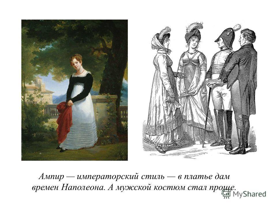 Ампир императорский стиль в платье дам времен Наполеона. А мужской костюм стал проще.