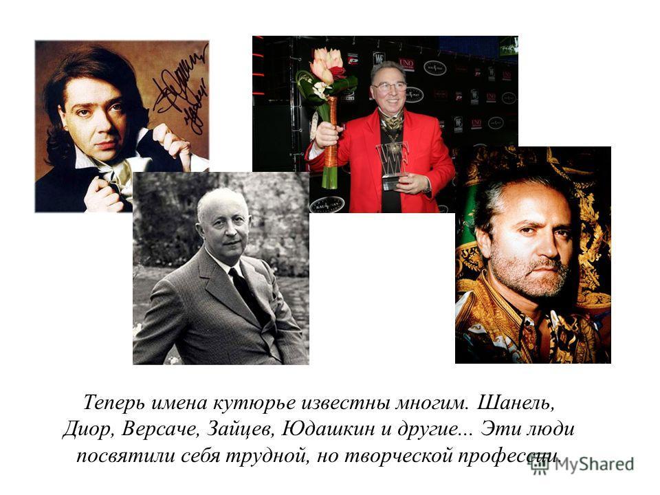 Теперь имена кутюрье известны многим. Шанель, Диор, Версаче, Зайцев, Юдашкин и другие... Эти люди посвятили себя трудной, но творческой профессии.