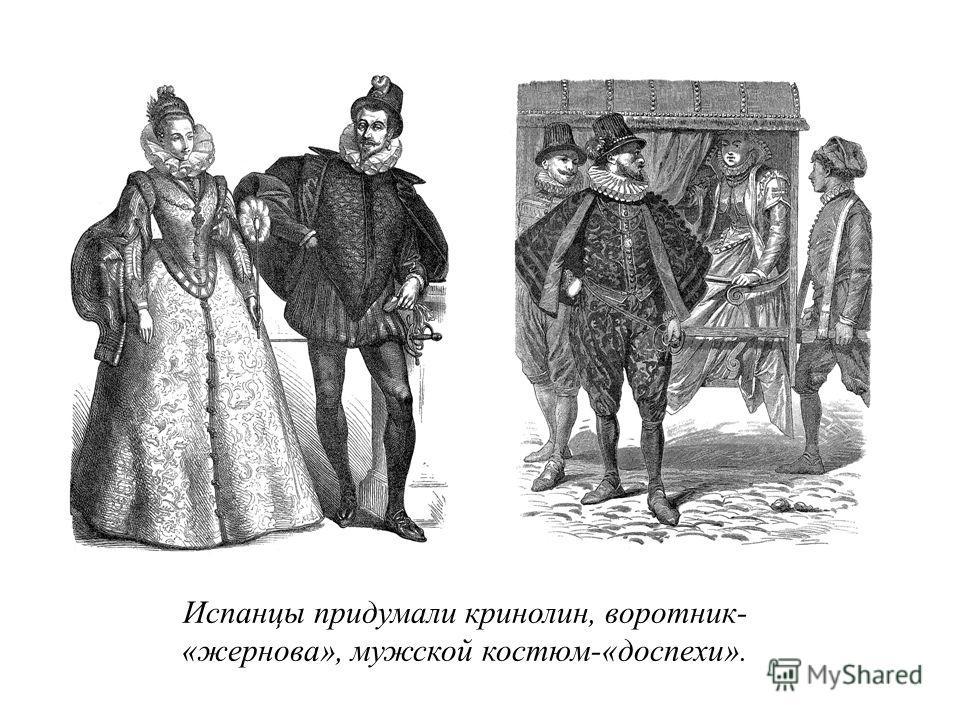 Испанцы придумали кринолин, воротник- «жернова», мужской костюм-«доспехи».