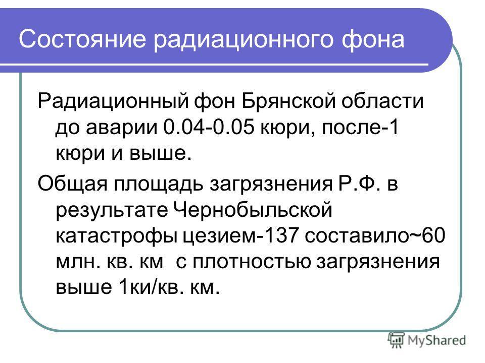 Состояние радиационного фона Радиационный фон Брянской области до аварии 0.04-0.05 кюри, после-1 кюри и выше. Общая площадь загрязнения Р.Ф. в результате Чернобыльской катастрофы цезием-137 составило~60 млн. кв. км с плотностью загрязнения выше 1ки/к