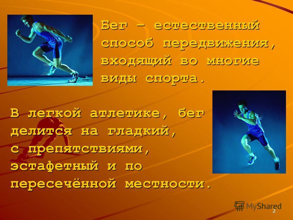 2 Бег – естественный способ передвижения, входящий во многие виды спорта. В легкой атлетике, бег делится на гладкий, с препятствиями, эстафетный и по пересечённой местности.
