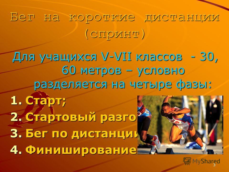 3 Бег на короткие дистанции (спринт) Для учащихся V-VII классов - 30, 60 метров – условно разделяется на четыре фазы: 1.Старт; 2.Стартовый разгон; 3.Бег по дистанции; 4.Финиширование