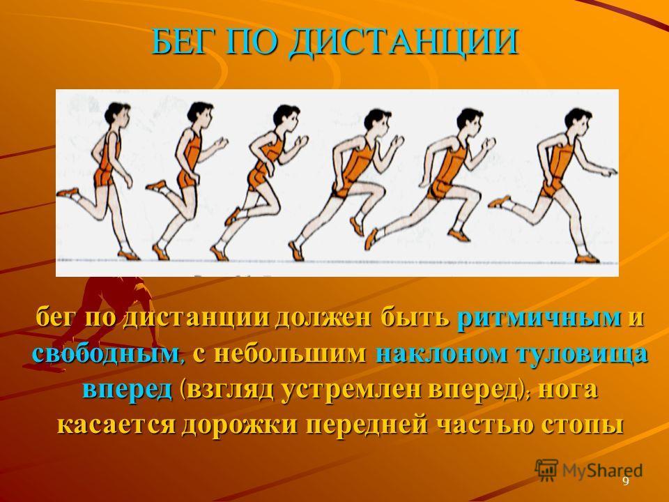 9 БЕГ ПО ДИСТАНЦИИ бег по дистанции должен быть ритмичным и свободным, с небольшим наклоном туловища вперед ( взгляд устремлен вперед ); нога касается дорожки передней частью стопы