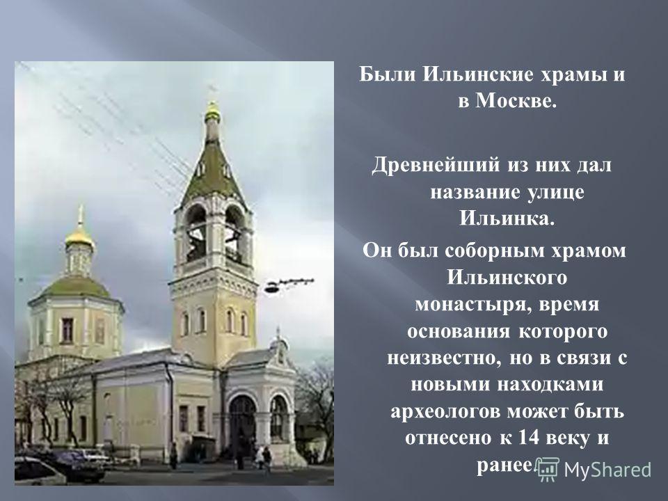 Были Ильинские храмы и в Москве. Древнейший из них дал название улице Ильинка. Он был соборным храмом Ильинского монастыря, время основания которого неизвестно, но в связи с новыми находками археологов может быть отнесено к 14 веку и ранее.