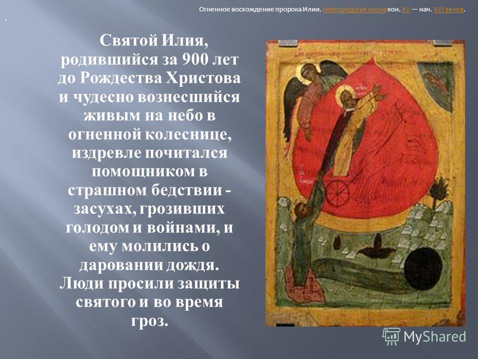 Святой Илия, родившийся за 900 лет до Рождества Христова и чудесно вознесшийся живым на небо в огненной колеснице, издревле почитался помощником в страшном бедствии - засухах, грозивших голодом и войнами, и ему молились о даровании дождя. Люди просил