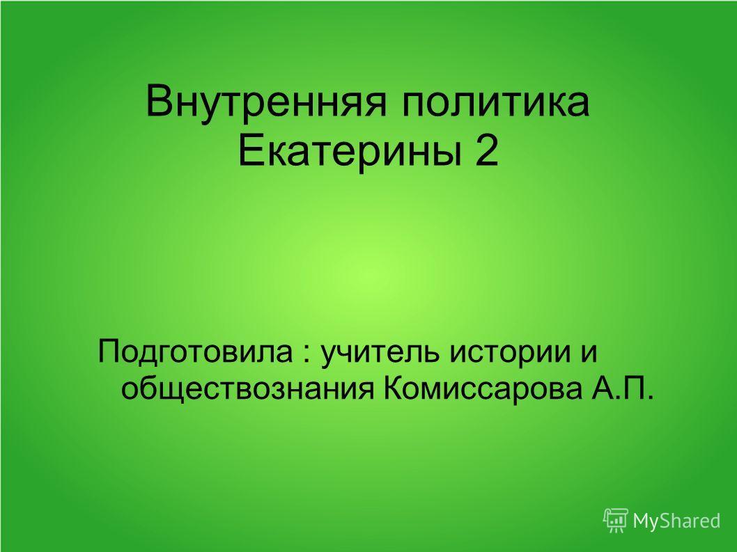 Внутренняя политика Екатерины 2 Подготовила : учитель истории и обществознания Комиссарова А.П.