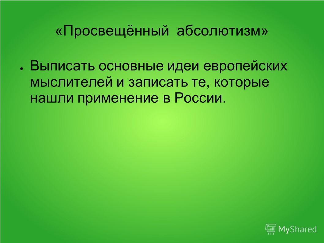 «Просвещённый абсолютизм» Выписать основные идеи европейских мыслителей и записать те, которые нашли применение в России.