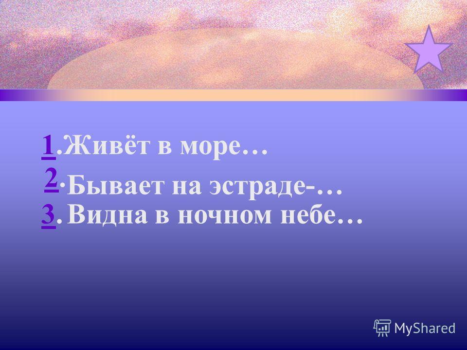 1.1. 2.2 3.3. Живёт в море… Бывает на эстраде-… Видна в ночном небе…