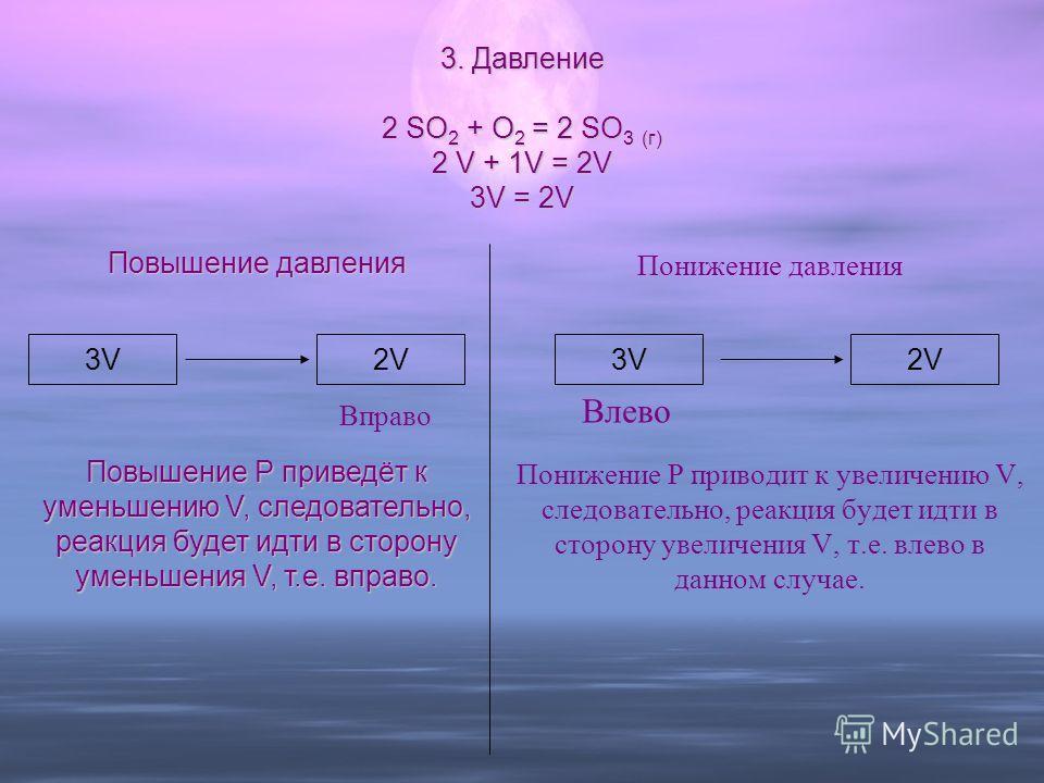 Понижение давления Понижение Р приводит к увеличению V, следовательно, реакция будет идти в сторону увеличения V, т.е. влево в данном случае. Повышение давления Повышение Р приведёт к уменьшению V, следовательно, реакция будет идти в сторону уменьшен