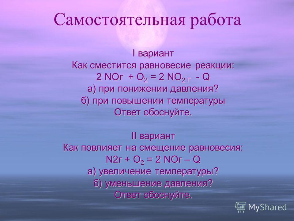 Самостоятельная работа I вариант Как сместится равновесие реакции: 2 NOг + O2 = 2 NO2 Г - Q а) при понижении давления? б) при повышении температуры Ответ обоснуйте. II вариант Как повлияет на смещение равновесия: N2г + O2 = 2 NOг – Q а) увеличение те