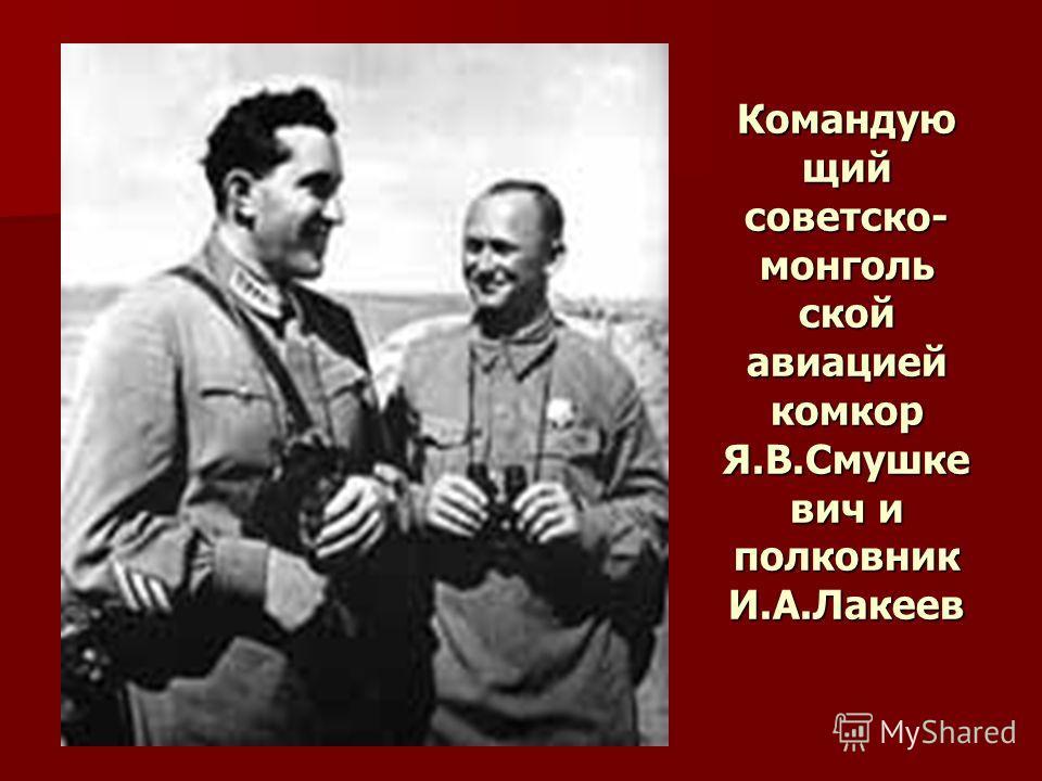Командую щий советско- монголь ской авиацией комкор Я.В.Смушке вич и полковник И.А.Лакеев